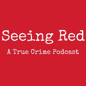 Seeing Red A True Crime Podcast by SEEING RED