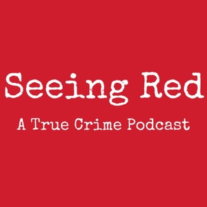 Seeing Red A True Crime Podcast by Seeing Red A True Crime Podcast