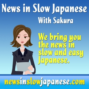 News in Slow Japanese / The Podcast by Sakura: Study Japanese Listening with our Announcer from Japan