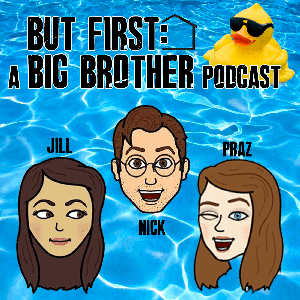 But First: A Big Brother Podcast by Nick, Praz & Jill