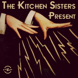 The Kitchen Sisters Present by The Kitchen Sisters