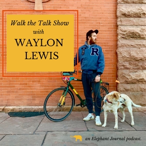 Elephant Journal: Walk the Talk Show with Waylon Lewis by Waylon H. Lewis