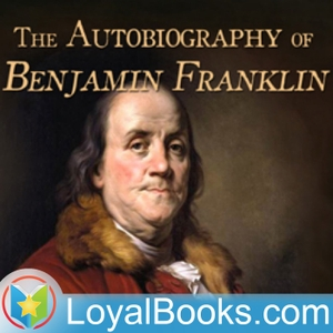 The Autobiography of Benjamin Franklin by Benjamin Franklin by Loyal Books