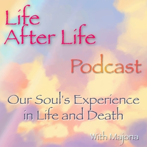 Life After Life Podcast - Our Soul's Experience in Life and Death by Majona and Thomas Miller - Angels | Spirit Guides | Ghosts | Intuition | Life After Death | Deja Vu | Premonition | Psychic | Soul | Higher Self | Subconscious Mind