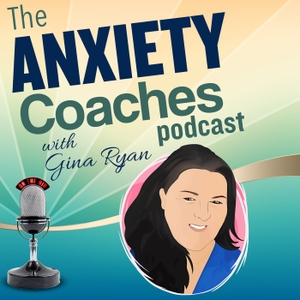 The Anxiety Coaches Podcast by Gina Ryan of Anxiety Coaches Podcast