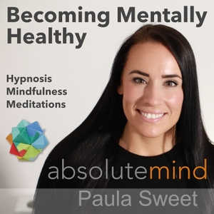 Hypnotherapy and Mental Health by Paula Sweet at Absolute Mind by Paula Sweet of Absolute Mind Delivers Free, Powerful Life Changing Hypnosis, Meditations and Mindfulness Podcasts