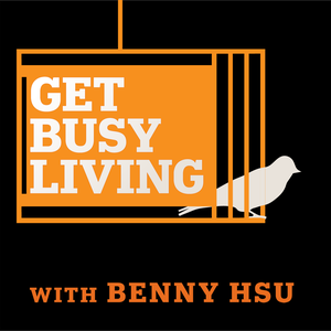 Get Busy Living Podcast with Benny Hsu by Benny Hsu