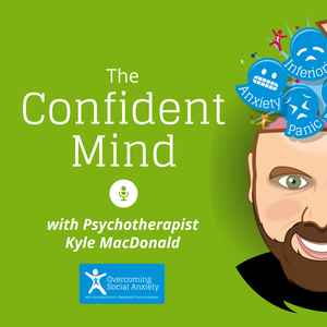 The Confident Mind - Social Anxiety Podcast by Kyle MacDonald - Psychotherapist