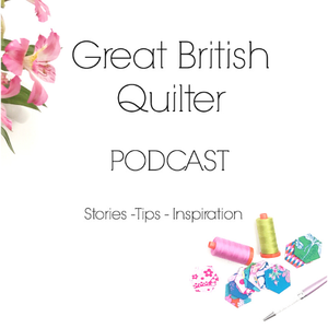 Great British Quilter Podcast by Sarah Ashford