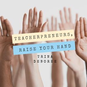 Teacherpreneurs, Raise Your Hand by Trina Deboree