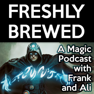 Freshly Brewed: A Magic: The Gathering Podcast by Frank Lepore and Ali Aintrazi