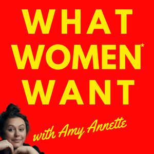 What Women Want with Amy Annette by Amy Annette
