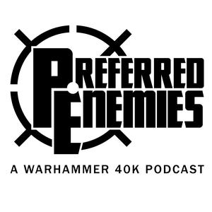 Preferred Enemies - A Warhammer 40K Podcast by Preferred Enemies