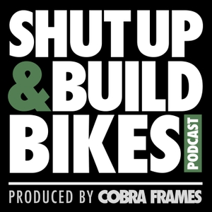 Shut Up and Build Bikes Podcast by Cobra Frames
