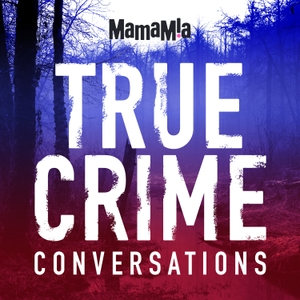 True Crime Conversations by Mamamia Podcasts
