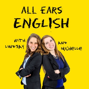 All Ears English Podcast | Real English Vocabulary | Conversation | American Culture by Lindsay McMahon and Michelle Kaplan, Advanced Conversation English Teachers for Professionals and University Students