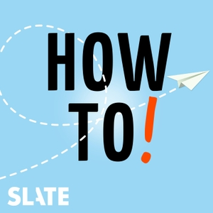 How To! by Slate Podcasts