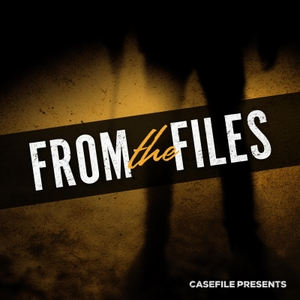 From the Files by Casefile Presents