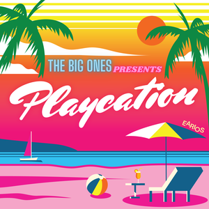 The Big Ones Presents: Playcation! by Earios