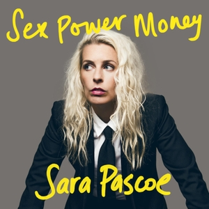 Sex Power Money with Sara Pascoe by Sara Pascoe