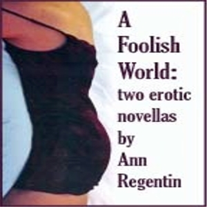 A Foolish World: Two Erotic Novellas by Ann Regentin