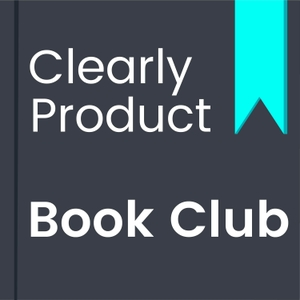 The Clearly Product Book Club Podcast - Clearly Product by Clearly Product