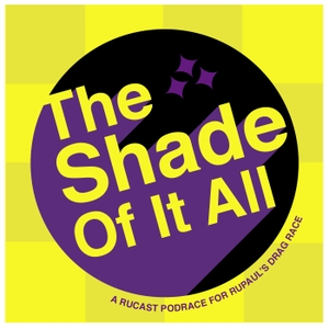The Shade Of It All: A Rucast Podrace for RuPaul's Drag Race by Alex Koll, Katie Compa, Kyle-Steven Porter, and Sharron Paul