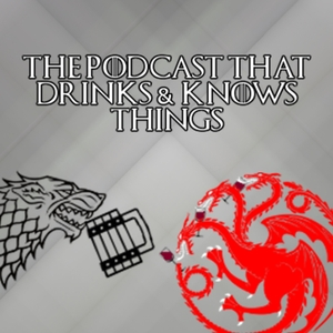 The Podcast That Drinks and Knows Things - A Game of Thrones Podcast by The Podcast That Drinks and Knows Things - A Game of Thrones Podcast