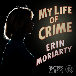 My Life of Crime with Erin Moriarty by CBS News Radio