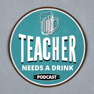 Teacher Needs A Drink Podcast by Teacher Needs A Drink Podcast
