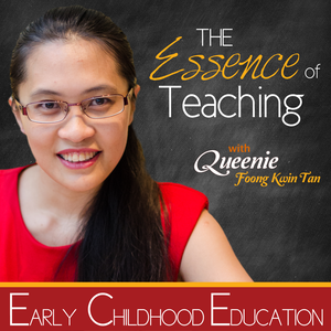 The Essence Of Teaching Podcast by Queenie Tan : Early Childhood Education Specialist