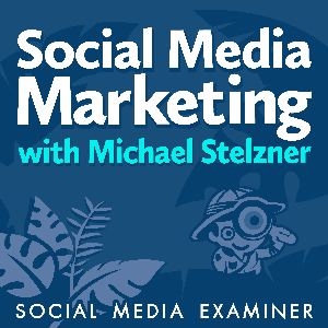 Social Media Marketing Podcast by Michael Stelzner, Social Media Examiner
