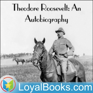 Theodore Roosevelt: An Autobiography by Theodore Roosevelt by Loyal Books