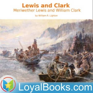 Lewis and Clark: Meriwether Lewis and William Clark by William R. Lighton by Loyal Books