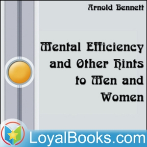 Mental Efficiency and Other Hints to Men and Women by Arnold Bennett by Loyal Books