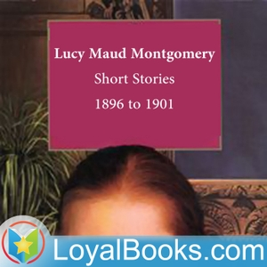 Lucy Maud Montgomery Short Stories, 1896 to 1901 by Lucy Maud Montgomery by Loyal Books