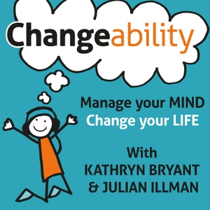 Changeability Podcast: Manage Your Mind - Change Your Life by Kathryn Bryant and Julian Illman: Personal Development | Mind Management | Educators | Authors | Entrepreneurs