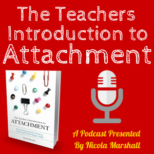 The Teachers Introduction to Attachment Podcast by Nicola Marshall