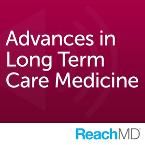 Advances in Long Term Care Medicine by ReachMD