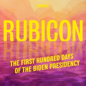Rubicon: The First Hundred Days of the Biden Presidency by Crooked Media