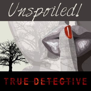 UNspoiled! True Detective by UNspoiled! Network