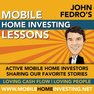Mobile Home Investing Podcast by John Fedro: Real Estate Investor, Mobile Home Investor, Educator, Blogger