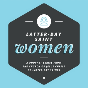Latter-day Saint Women Podcast by The Church of Jesus Christ of Latter-day Saints
