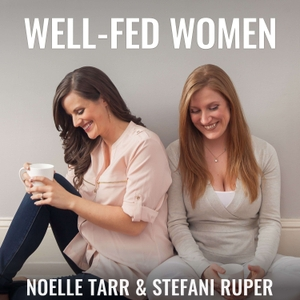 Well-Fed Women: Health | Nutrition | Fitness | Mindset by Stefani Ruper and Noelle Tarr