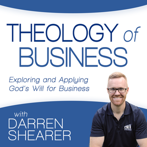 Theology of Business with Darren Shearer: Helping Marketplace Christians Partner with God in Business by Darren Shearer: Christian Business | Entrepreneurship | Faith and Work | Leadership