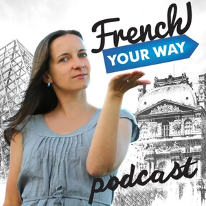 French Your Way Podcast: Learn French with Jessica | French Grammar | French Vocabulary | French Expressions by Jessica: Native French teacher, founder of French Your Way