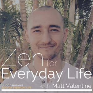 Zen for Everyday Life with Matt Valentine: Mindfulness | Guided Meditation - Buddhaimonia by Matt Valentine of Buddhaimonia.com: Mindfulness Meditation Teacher & Author