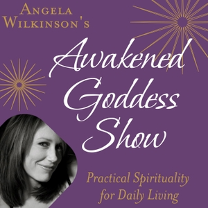 The Awakened Goddess Show: Powerful Conscious Conversations on the Leading Edge by Angela Wilkinson