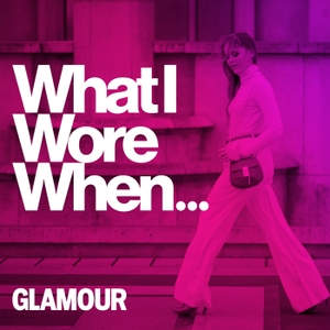 What I Wore When... - An Official Glamour Podcast by Glamour magazine