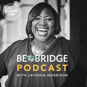 Be the Bridge Podcast with Latasha Morrison by That Sounds Fun Network
